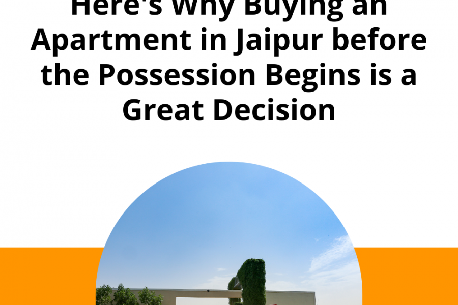 Here's Why Buying an Apartment in Jaipur before the Possession Begins is a Great Decision